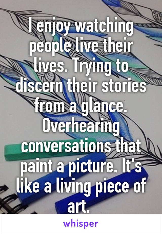 I enjoy watching people live their lives. Trying to discern their stories from a glance. Overhearing conversations that paint a picture. It's like a living piece of art.
