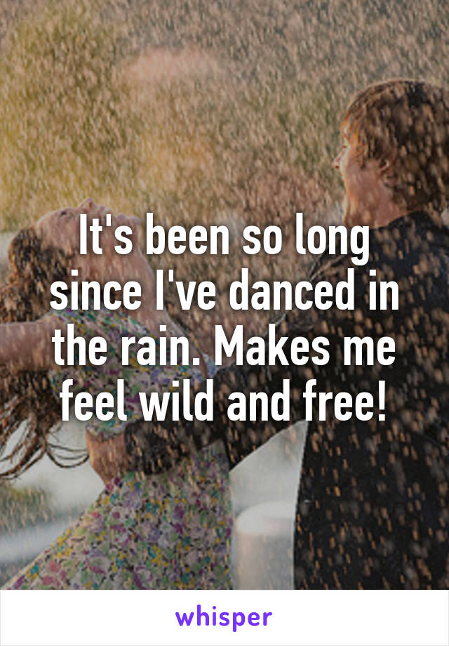 It's been so long since I've danced in the rain. Makes me feel wild and free!