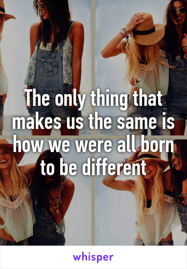 The only thing that makes us the same is how we were all born to be different