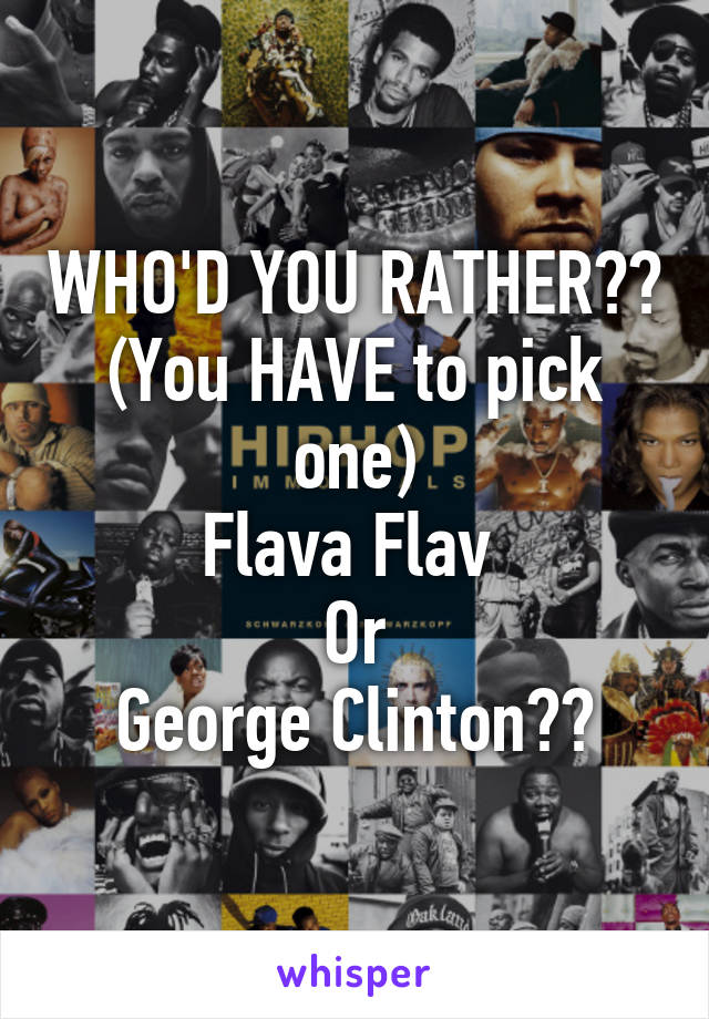 WHO'D YOU RATHER?? (You HAVE to pick one) Flava Flav  Or George Clinton??