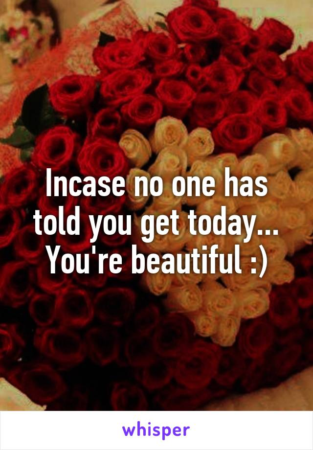Incase no one has told you get today... You're beautiful :)