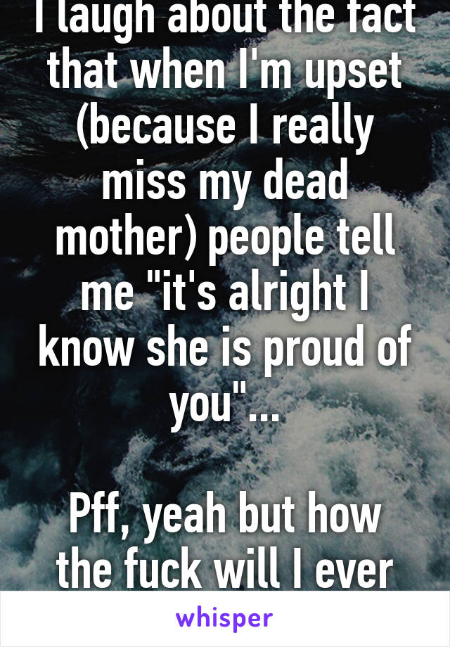 """I laugh about the fact that when I'm upset (because I really miss my dead mother) people tell me """"it's alright I know she is proud of you""""...  Pff, yeah but how the fuck will I ever know that..."""
