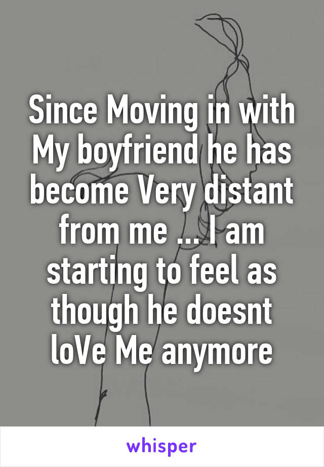 Since Moving in with My boyfriend he has become Very distant from me ... I am starting to feel as though he doesnt loVe Me anymore