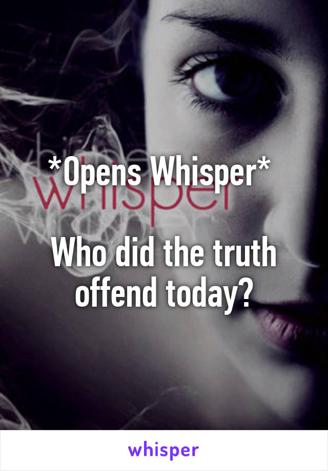 *Opens Whisper*   Who did the truth offend today?