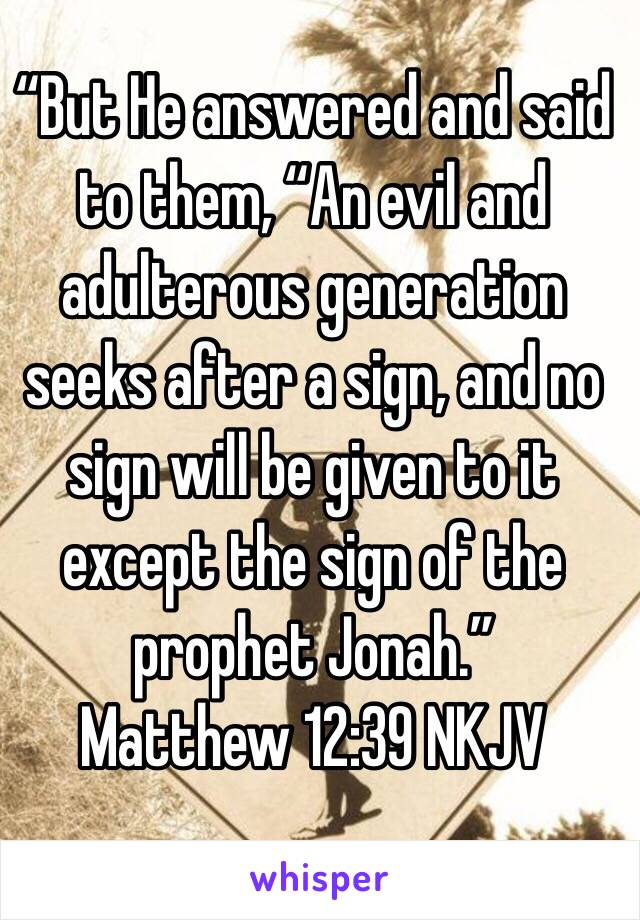 """""""But He answered and said to them, """"An evil and adulterous generation seeks after a sign, and no sign will be given to it except the sign of the prophet Jonah."""" Matthew 12:39 NKJV"""