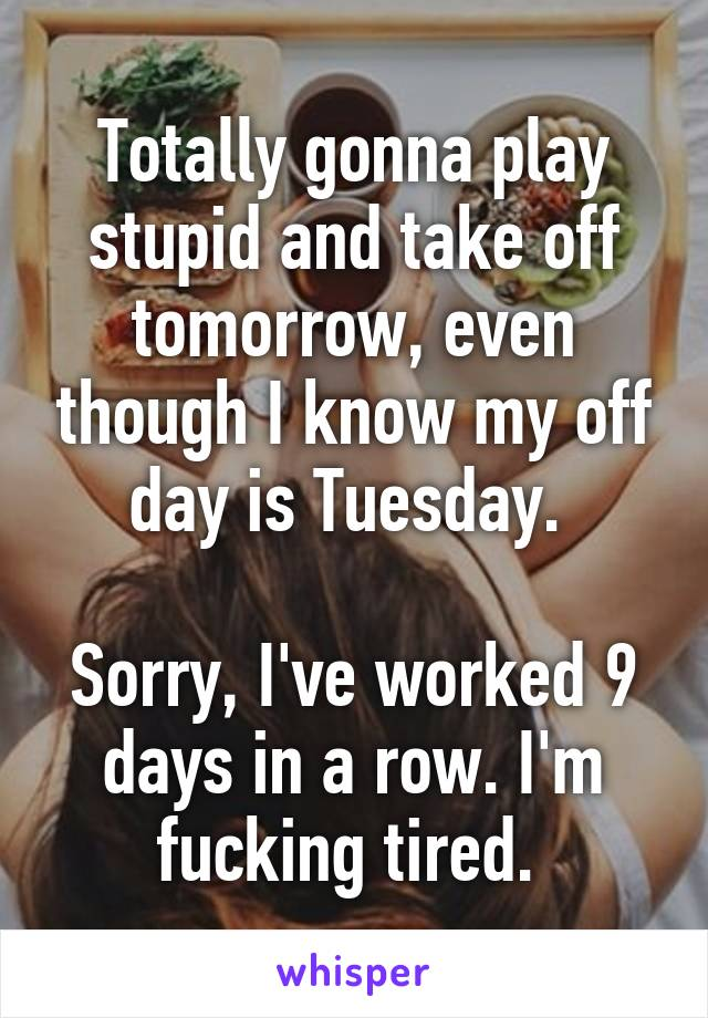 Totally gonna play stupid and take off tomorrow, even though I know my off day is Tuesday.   Sorry, I've worked 9 days in a row. I'm fucking tired.