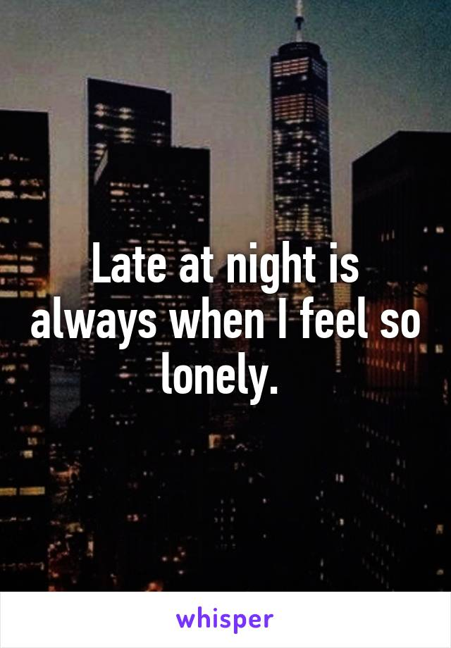 Late at night is always when I feel so lonely.