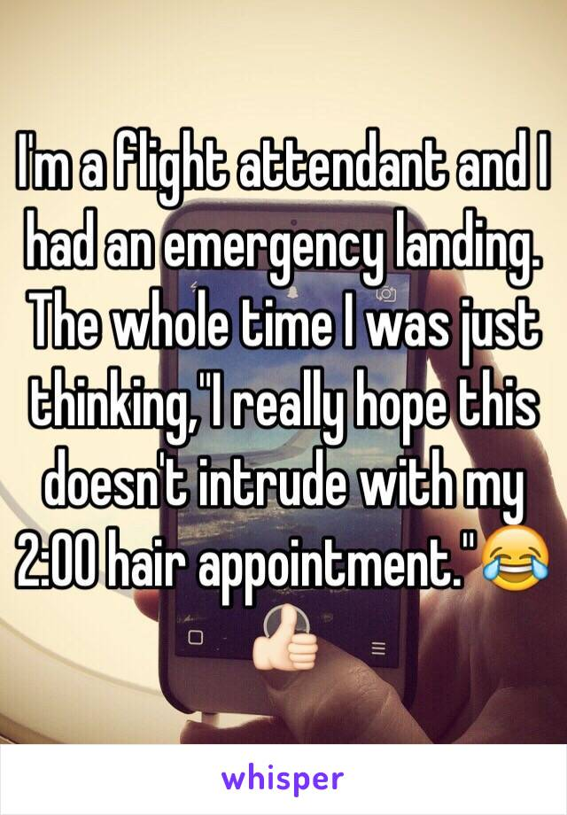"""I'm a flight attendant and I had an emergency landing. The whole time I was just thinking,""""I really hope this doesn't intrude with my 2:00 hair appointment.""""😂👍🏻"""