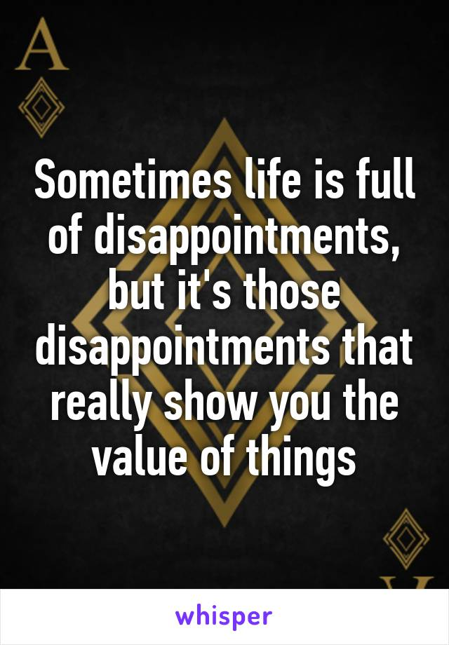 Sometimes life is full of disappointments, but it's those disappointments that really show you the value of things