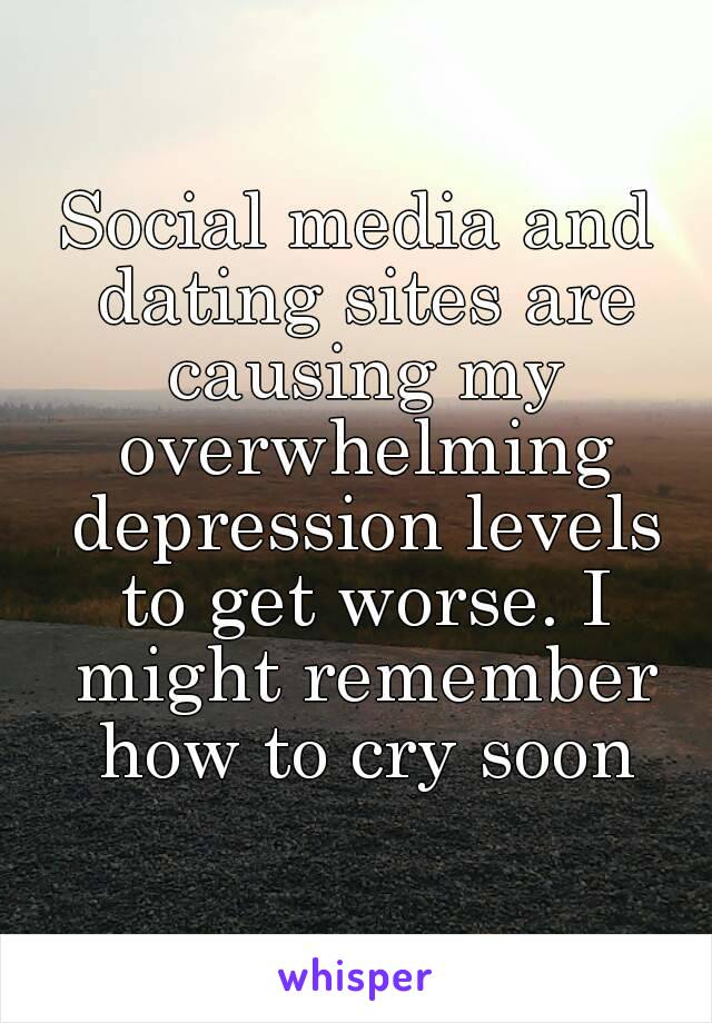 Social media and dating sites are causing my overwhelming depression levels to get worse. I might remember how to cry soon