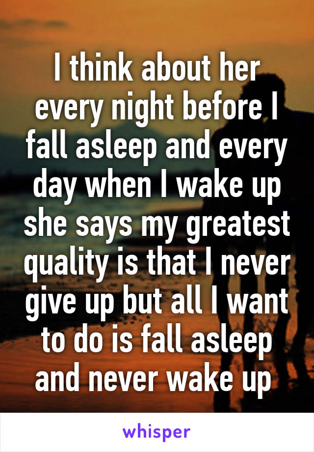 I think about her every night before I fall asleep and every day when I wake up she says my greatest quality is that I never give up but all I want to do is fall asleep and never wake up