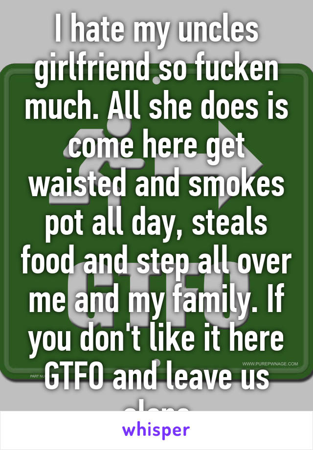 I hate my uncles girlfriend so fucken much. All she does is come here get waisted and smokes pot all day, steals food and step all over me and my family. If you don't like it here GTFO and leave us alone