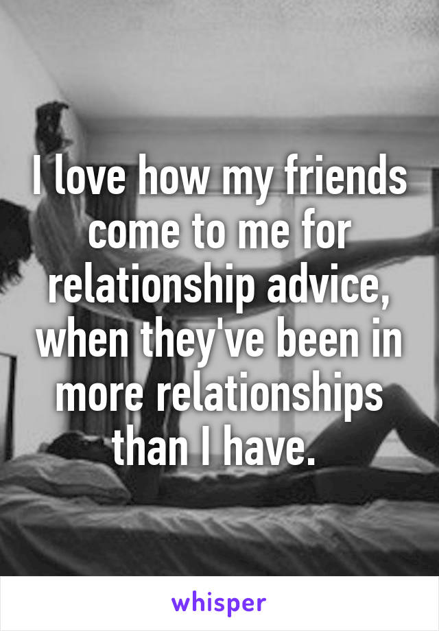 I love how my friends come to me for relationship advice, when they've been in more relationships than I have.