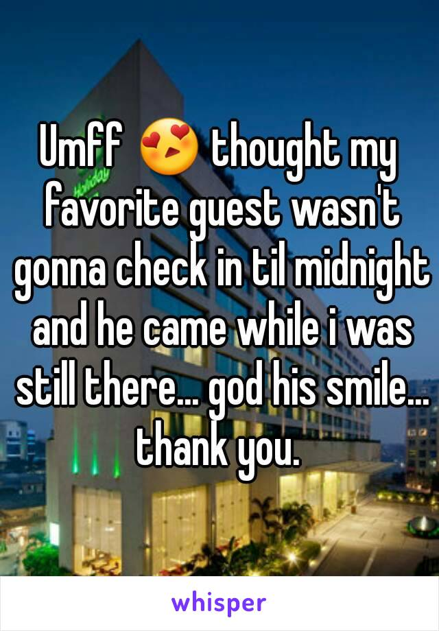 Umff 😍 thought my favorite guest wasn't gonna check in til midnight and he came while i was still there... god his smile... thank you.