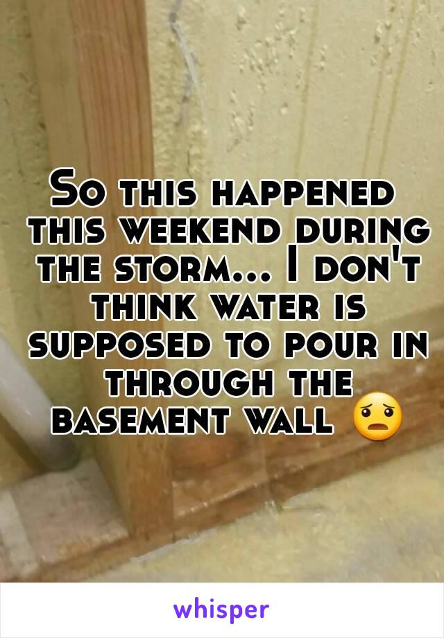 So this happened this weekend during the storm... I don't think water is supposed to pour in through the basement wall 😦