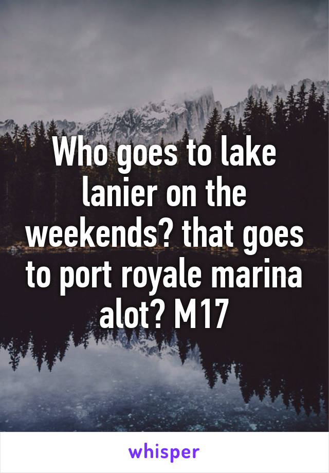 Who goes to lake lanier on the weekends? that goes to port royale marina alot? M17