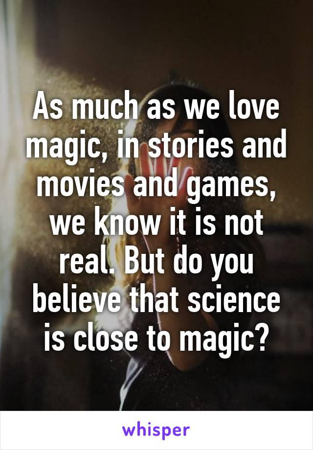 As much as we love magic, in stories and movies and games, we know it is not real. But do you believe that science is close to magic?