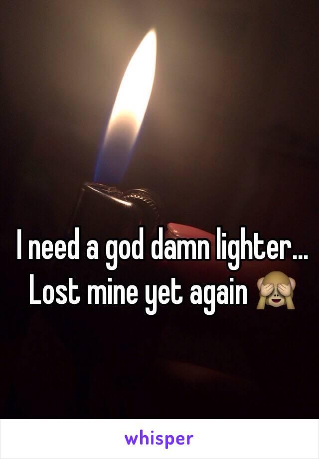I need a god damn lighter...  Lost mine yet again 🙈