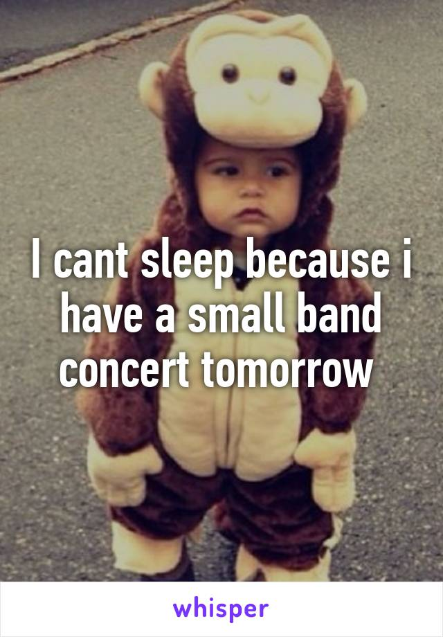 I cant sleep because i have a small band concert tomorrow
