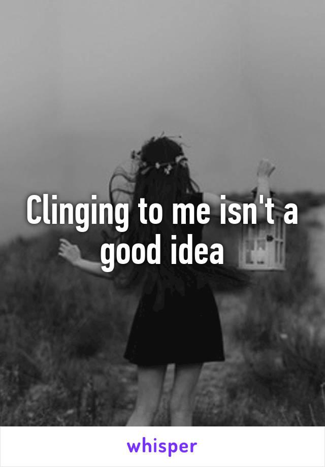 Clinging to me isn't a good idea