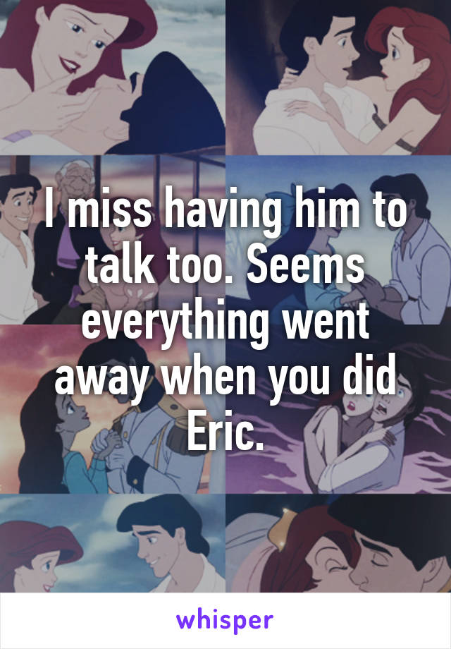 I miss having him to talk too. Seems everything went away when you did Eric.