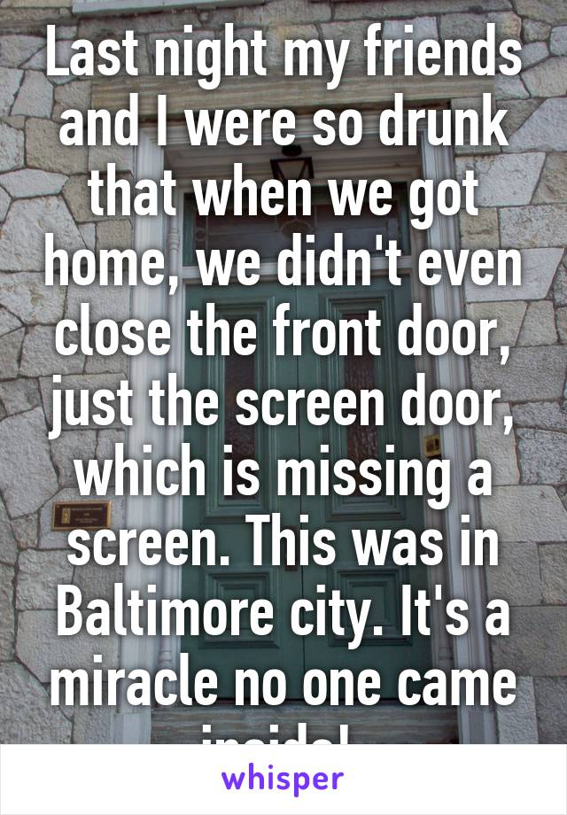 Last night my friends and I were so drunk that when we got home, we didn't even close the front door, just the screen door, which is missing a screen. This was in Baltimore city. It's a miracle no one came inside!