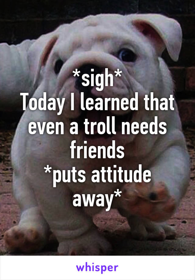 *sigh* Today I learned that even a troll needs friends *puts attitude away*
