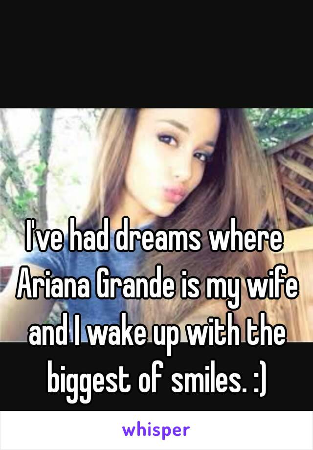 I've had dreams where Ariana Grande is my wife and I wake up with the biggest of smiles. :)