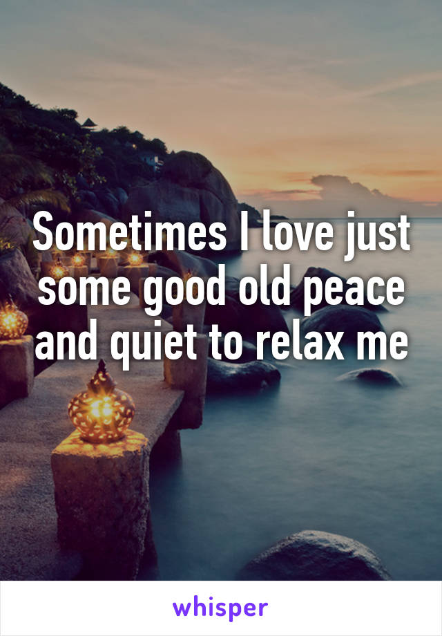 Sometimes I love just some good old peace and quiet to relax me