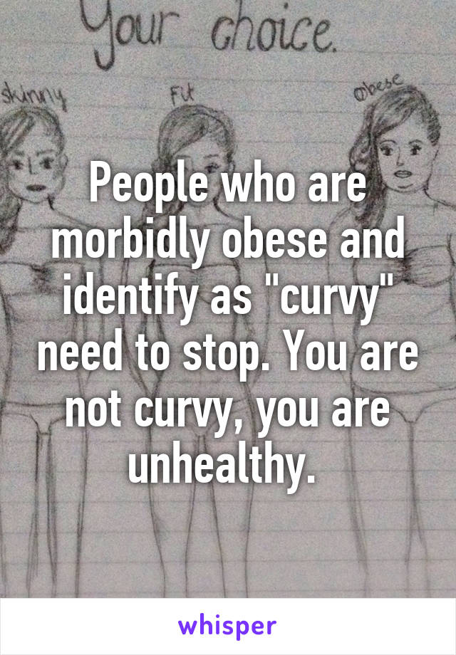 """People who are morbidly obese and identify as """"curvy"""" need to stop. You are not curvy, you are unhealthy."""