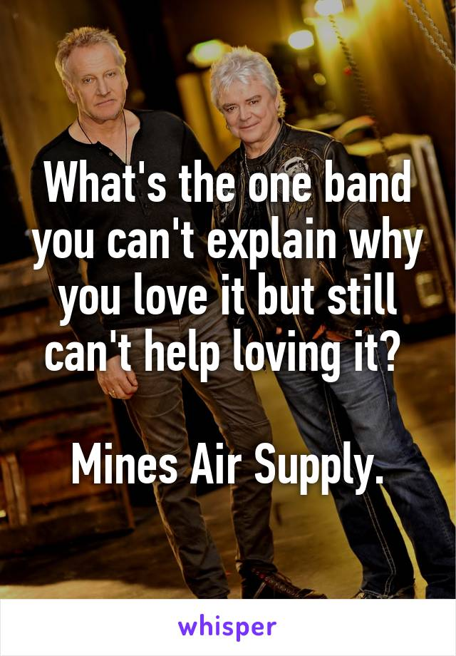 What's the one band you can't explain why you love it but still can't help loving it?   Mines Air Supply.