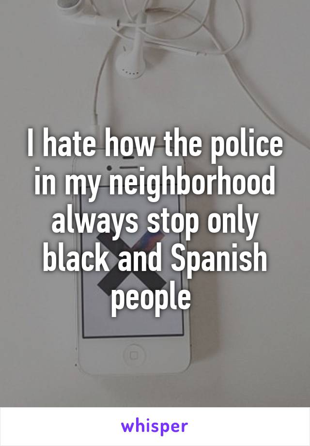 I hate how the police in my neighborhood always stop only black and Spanish people