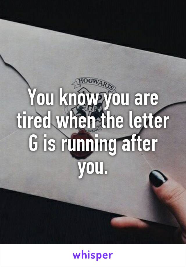 You know you are tired when the letter G is running after you.