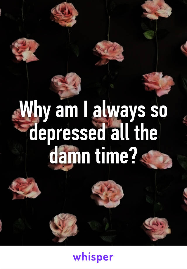 Why am I always so depressed all the damn time?