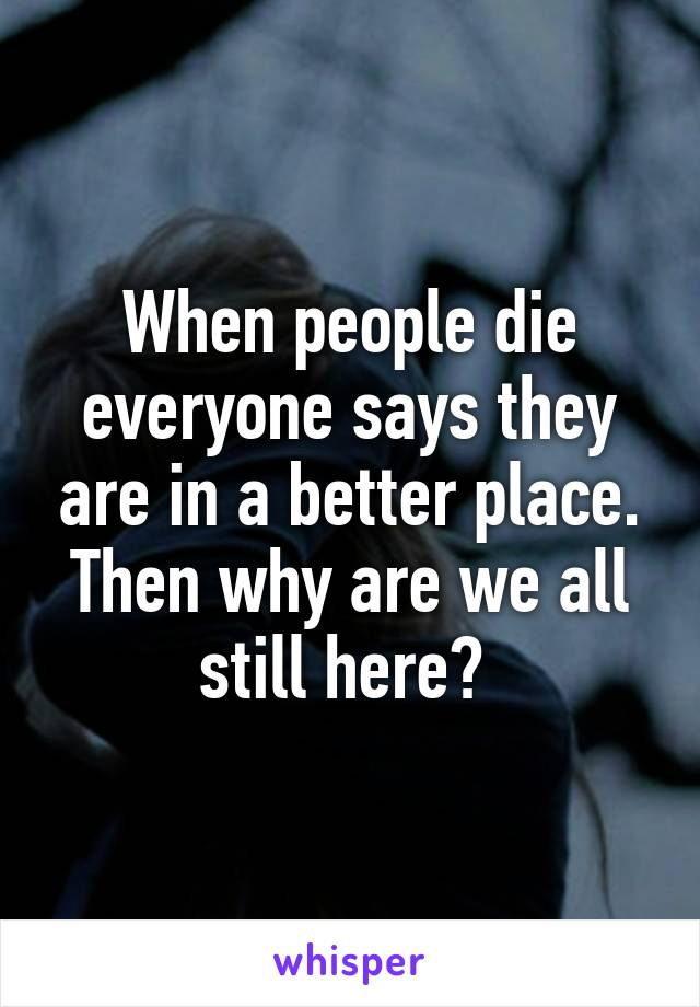 When people die everyone says they are in a better place. Then why are we all still here?
