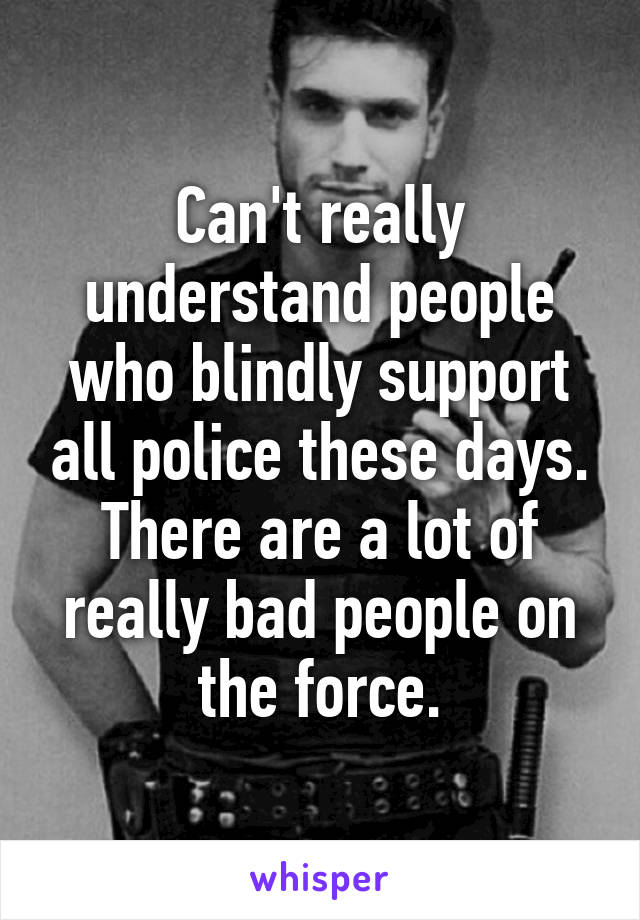 Can't really understand people who blindly support all police these days. There are a lot of really bad people on the force.
