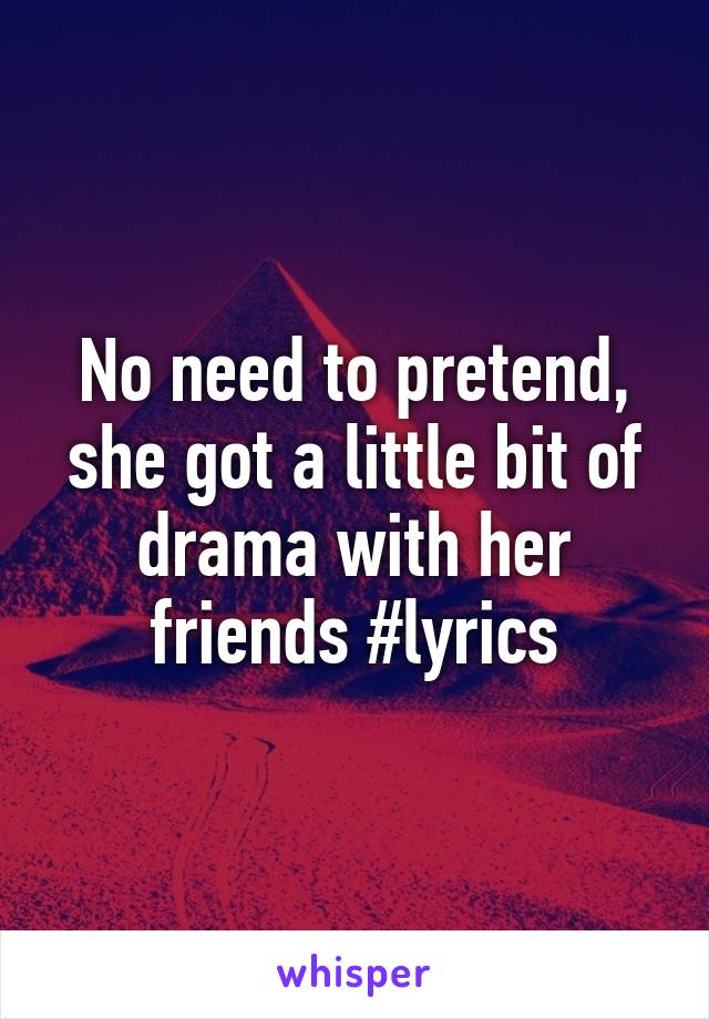 No need to pretend, she got a little bit of drama with her friends #lyrics
