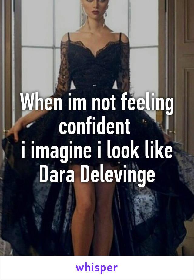 When im not feeling confident  i imagine i look like Dara Delevinge