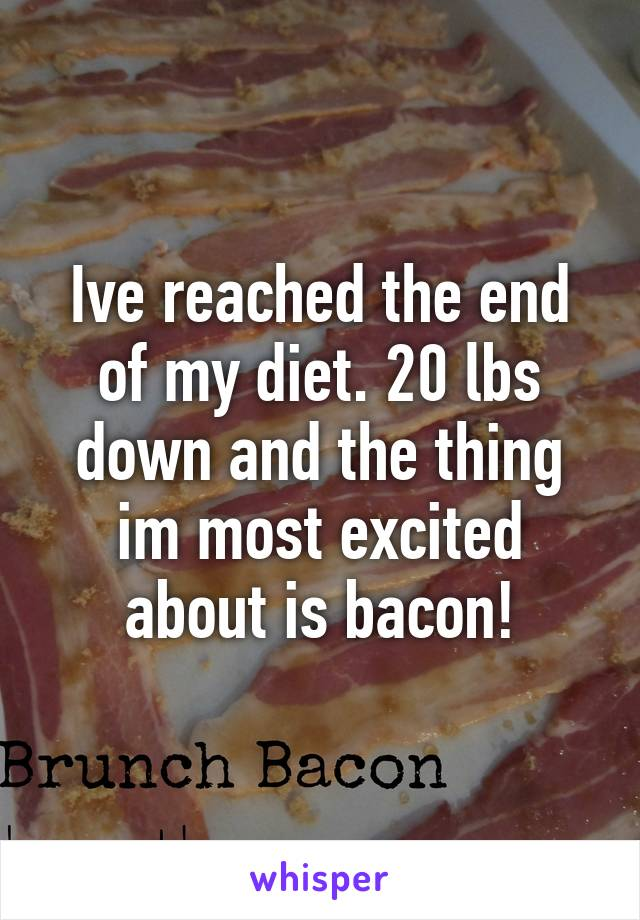 Ive reached the end of my diet. 20 lbs down and the thing im most excited about is bacon!