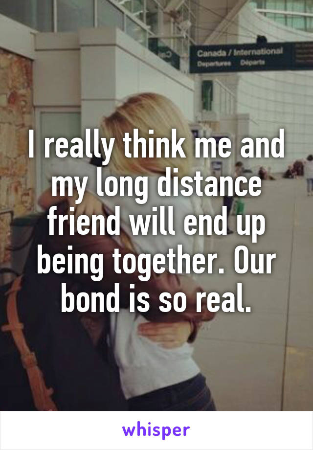 I really think me and my long distance friend will end up being together. Our bond is so real.