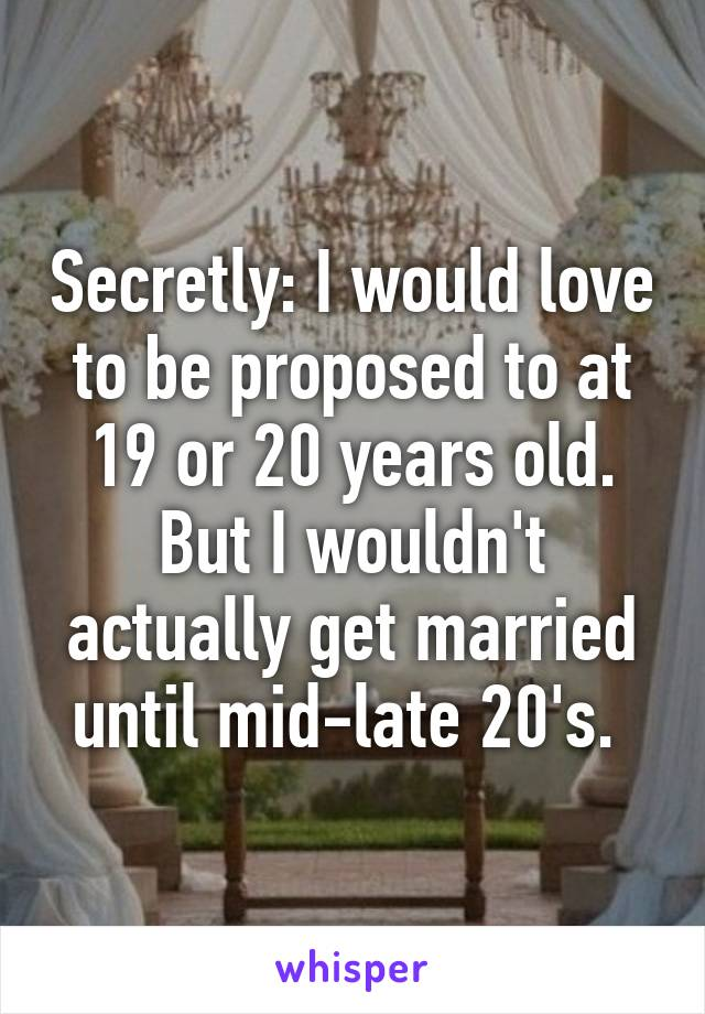 Secretly: I would love to be proposed to at 19 or 20 years old. But I wouldn't actually get married until mid-late 20's.