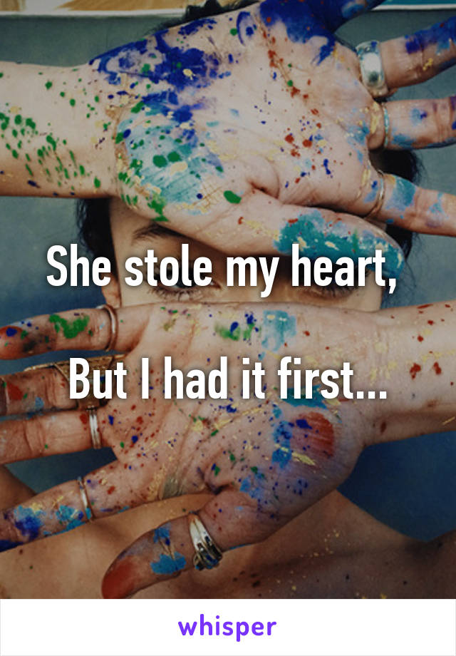 She stole my heart,   But I had it first...