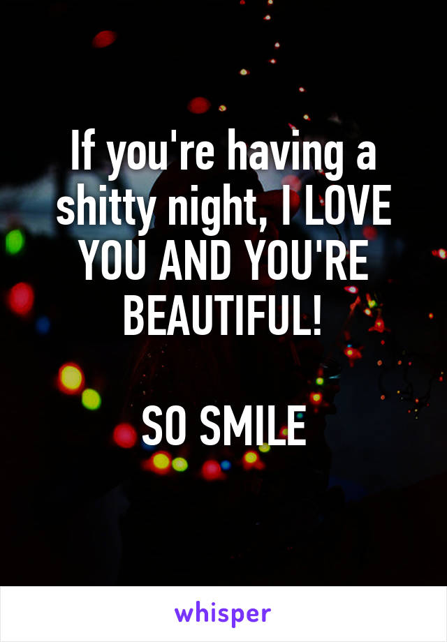 If you're having a shitty night, I LOVE YOU AND YOU'RE BEAUTIFUL!  SO SMILE