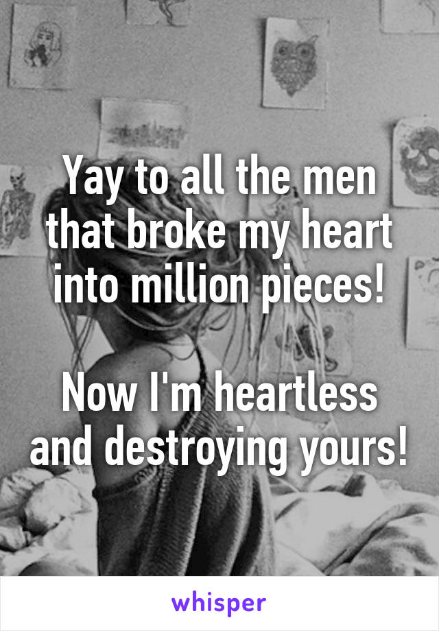 Yay to all the men that broke my heart into million pieces!  Now I'm heartless and destroying yours!