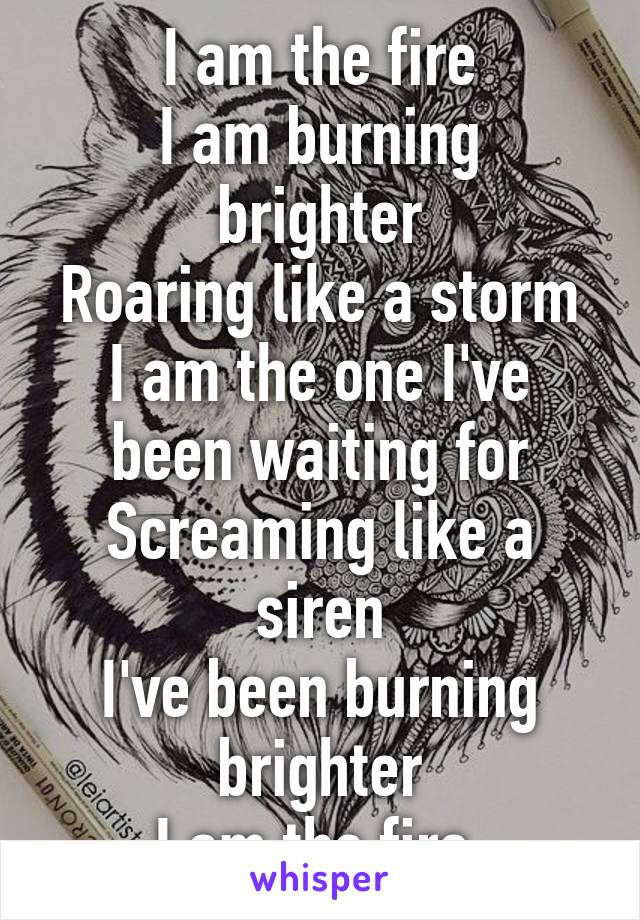 I am the fire I am burning brighter Roaring like a storm I am the one I've been waiting for Screaming like a siren I've been burning brighter I am the fire
