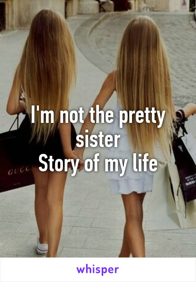 I'm not the pretty sister Story of my life