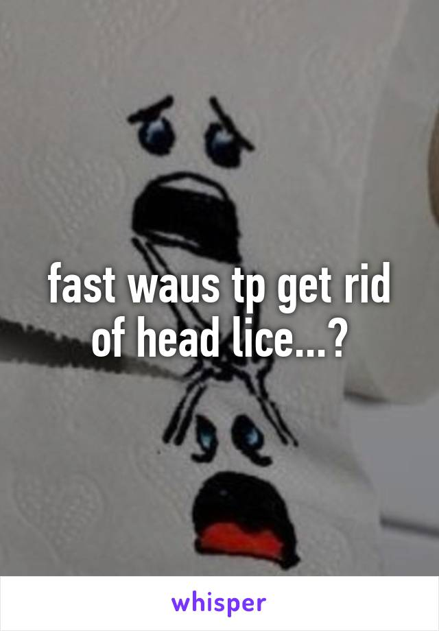 fast waus tp get rid of head lice...?