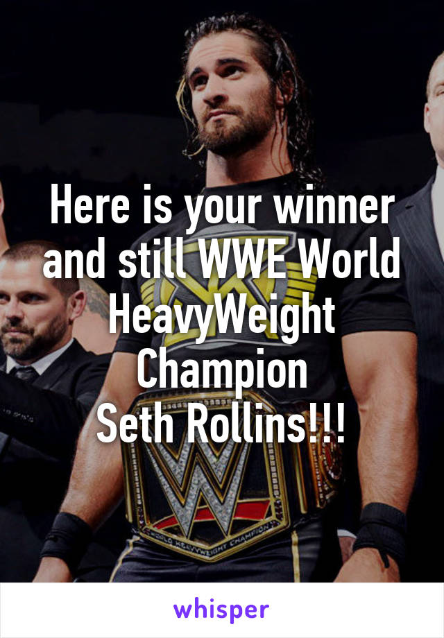 Here is your winner and still WWE World HeavyWeight Champion Seth Rollins!!!