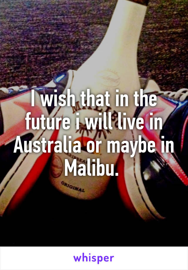 I wish that in the future i will live in Australia or maybe in Malibu.
