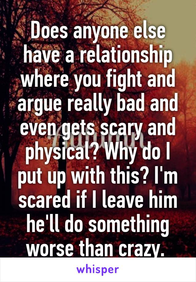 Does anyone else have a relationship where you fight and argue really bad and even gets scary and physical? Why do I put up with this? I'm scared if I leave him he'll do something worse than crazy.